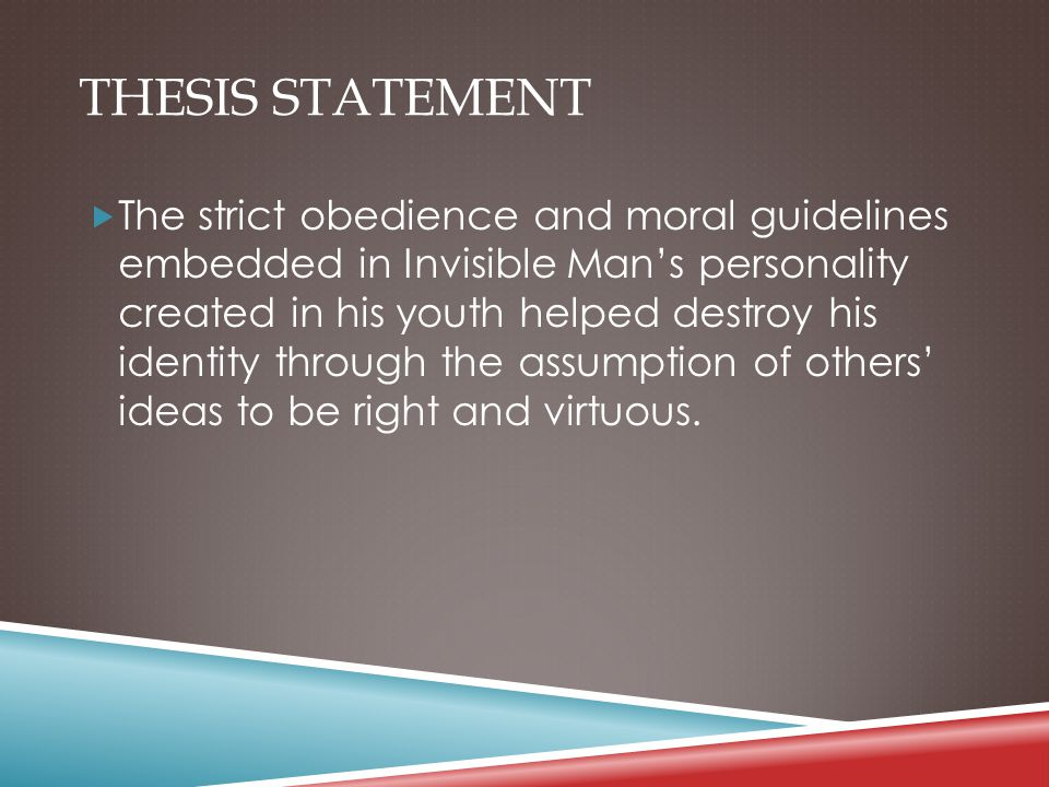 THESIS STATEMENT  The strict obedience and moral guidelines embedded in Invisible Man's personality created in his youth helped destroy his identity
