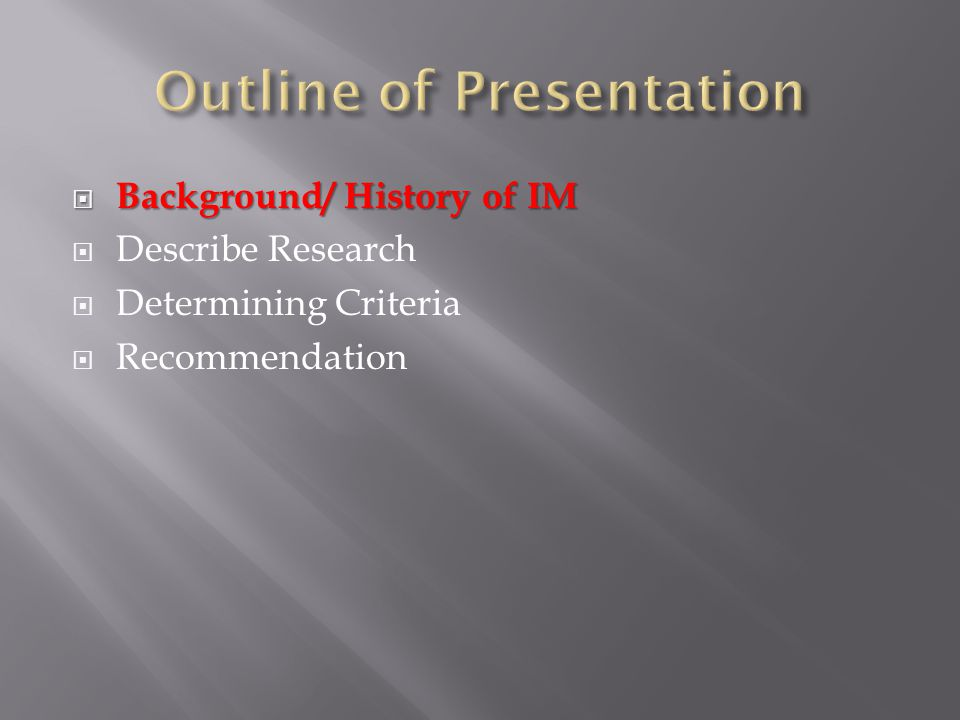  Background/ History of IM  Describe Research  Determining Criteria  Recommendation