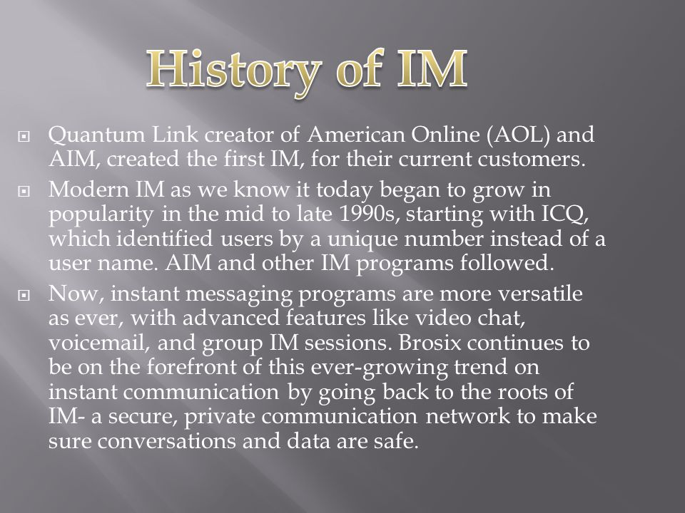  Quantum Link creator of American Online (AOL) and AIM, created the first IM, for their current customers.  Modern IM as we know it today began to g