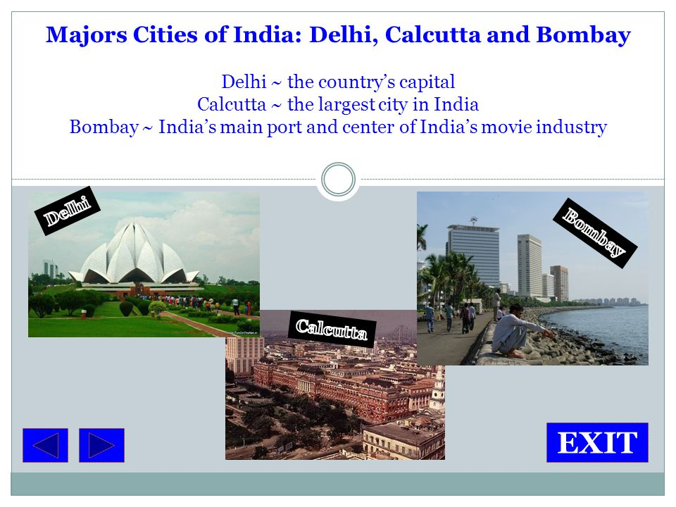 Majors Cities of India: Delhi, Calcutta and Bombay Delhi ~ the country's capital Calcutta ~ the largest city in India Bombay ~ India's main port and center of India's movie industry EXIT