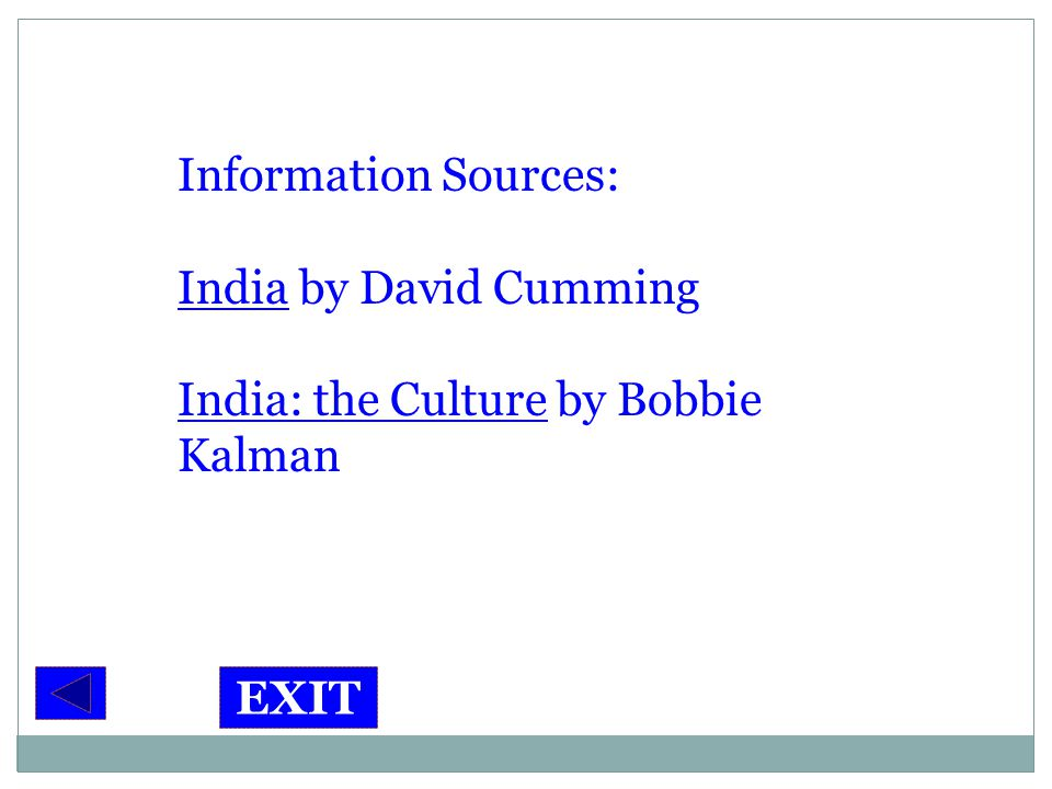 Information Sources: India by David Cumming India: the Culture by Bobbie Kalman EXIT