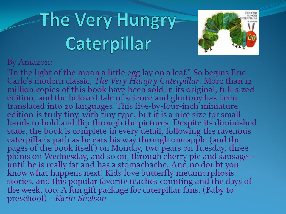 By Amazon: In the light of the moon a little egg lay on a leaf. So begins Eric Carle s modern classic, The Very Hungry Caterpillar.