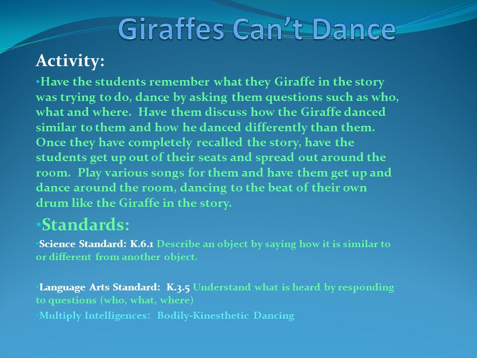 Activity: Have the students remember what they Giraffe in the story was trying to do, dance by asking them questions such as who, what and where. Have
