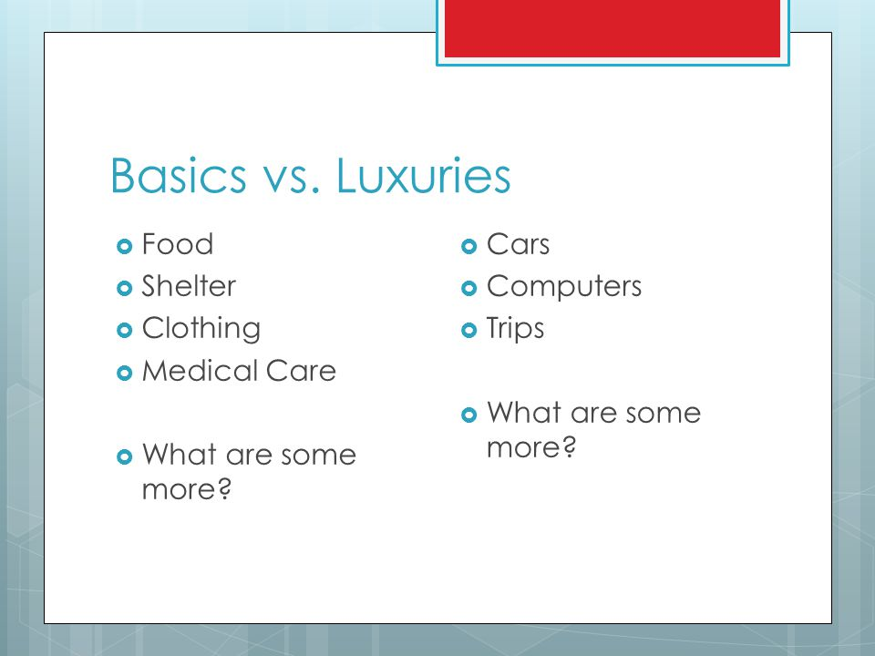 Basics vs.Luxuries  Food  Shelter  Clothing  Medical Care  What are some more.