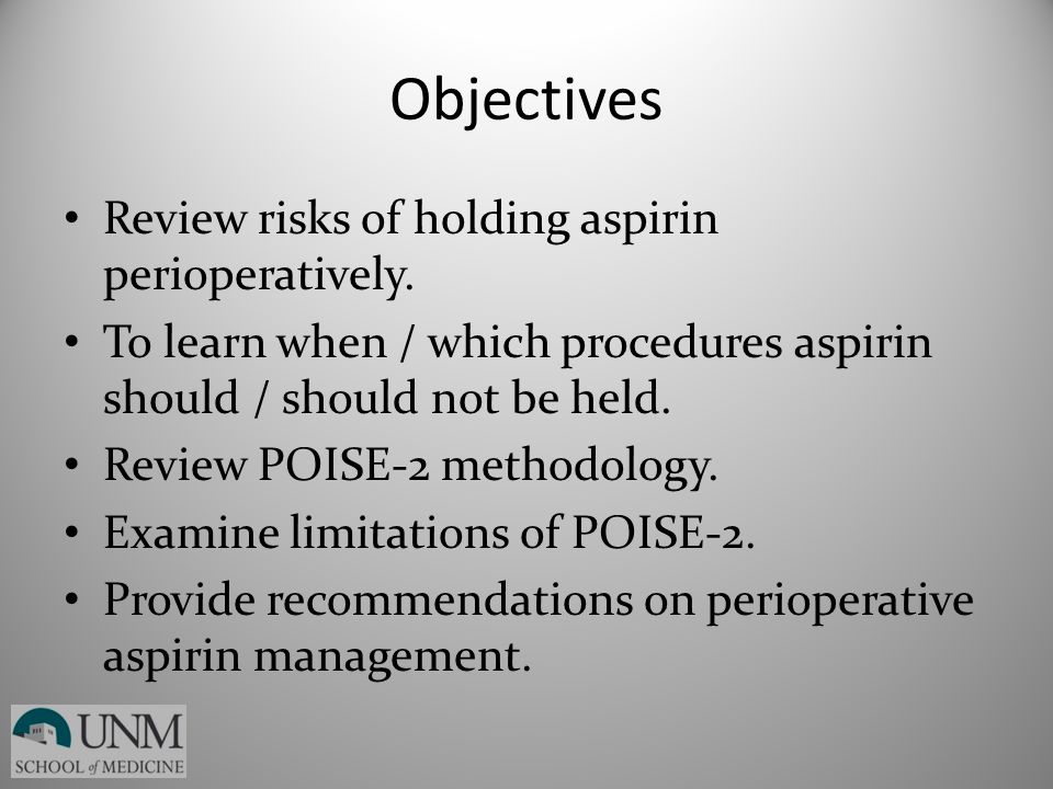 Objectives Review risks of holding aspirin perioperatively. To learn when / which procedures aspirin should / should not be held. Review POISE-2 metho