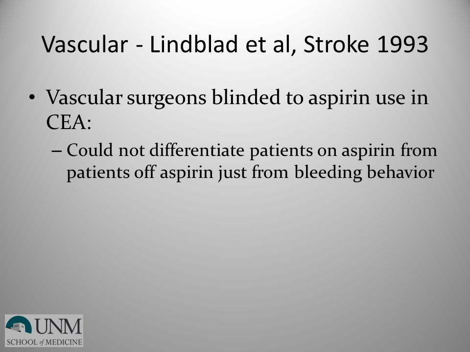 Vascular - Lindblad et al, Stroke 1993 Vascular surgeons blinded to aspirin use in CEA: – Could not differentiate patients on aspirin from patients of