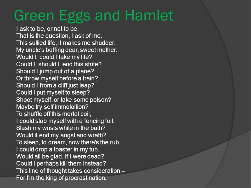 Green Eggs and Hamlet I ask to be, or not to be. That is the question, I ask of me.