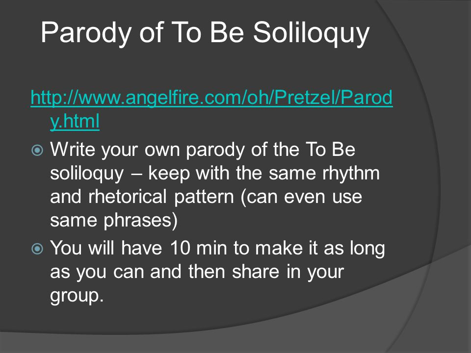http://www.angelfire.com/oh/Pretzel/Parod y.html  Write your own parody of the To Be soliloquy – keep with the same rhythm and rhetorical pattern (can even use same phrases)  You will have 10 min to make it as long as you can and then share in your group.