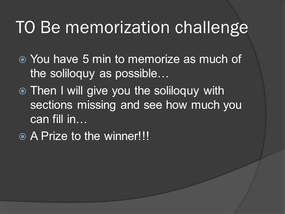 TO Be memorization challenge  You have 5 min to memorize as much of the soliloquy as possible…  Then I will give you the soliloquy with sections mis