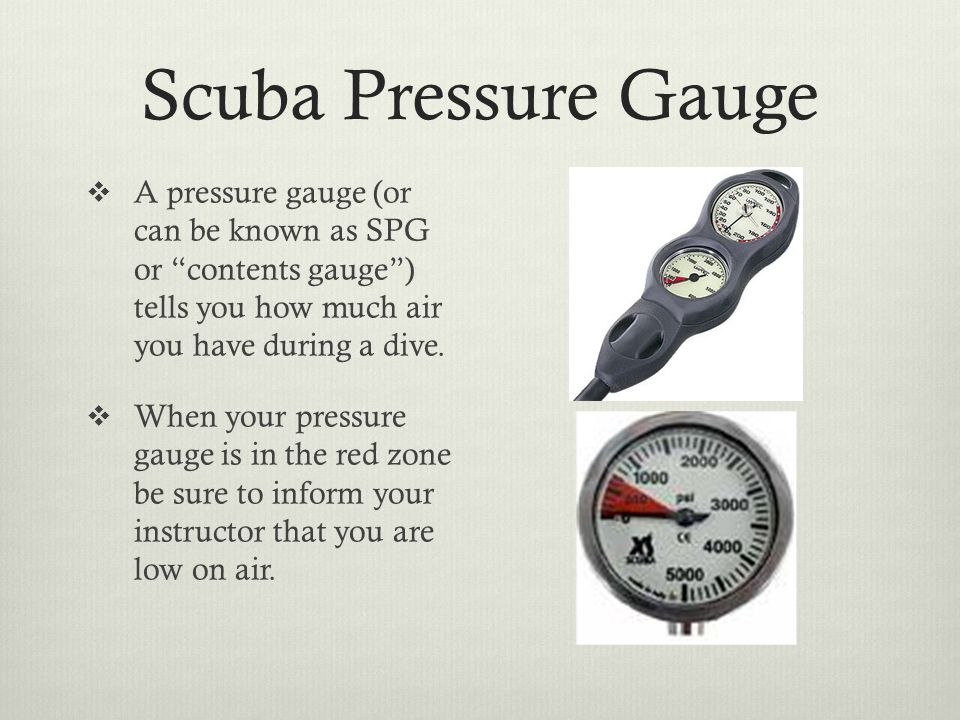 Scuba Pressure Gauge  A pressure gauge (or can be known as SPG or contents gauge ) tells you how much air you have during a dive.