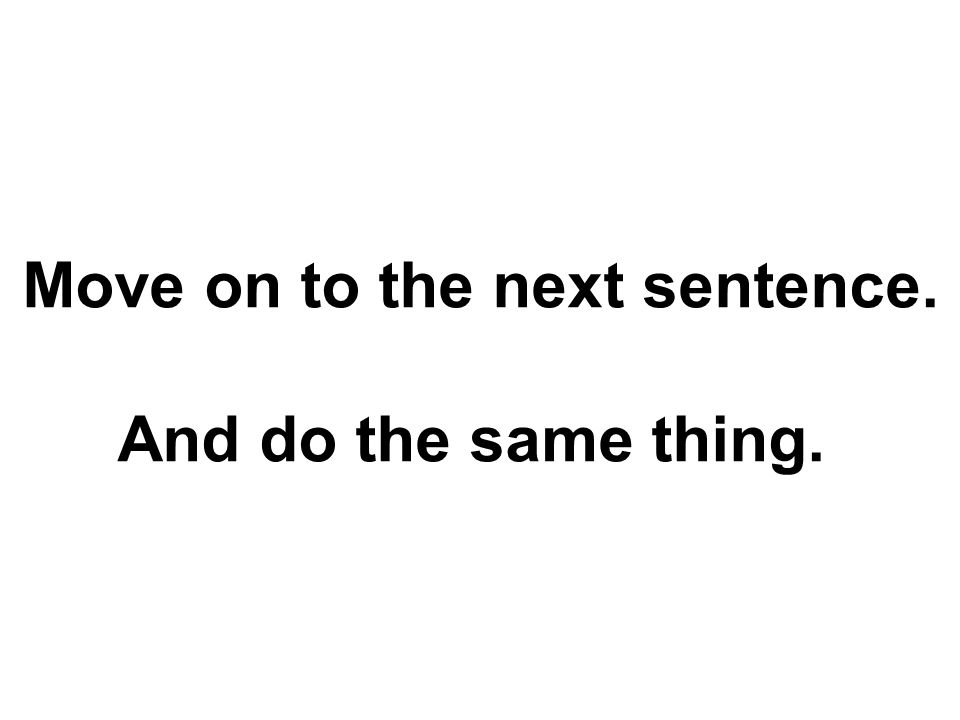 Move on to the next sentence. And do the same thing.