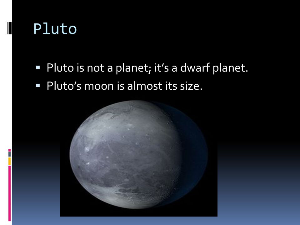 Pluto  Pluto is not a planet; it's a dwarf planet.  Pluto's moon is almost its size.