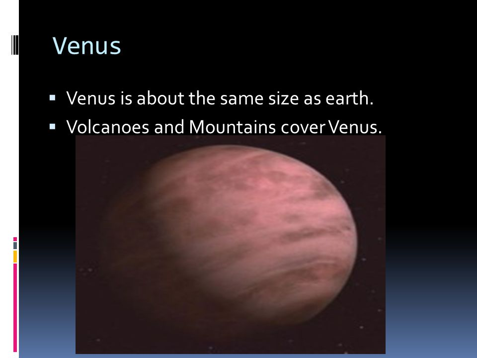 Venus  Venus is about the same size as earth.  Volcanoes and Mountains cover Venus.