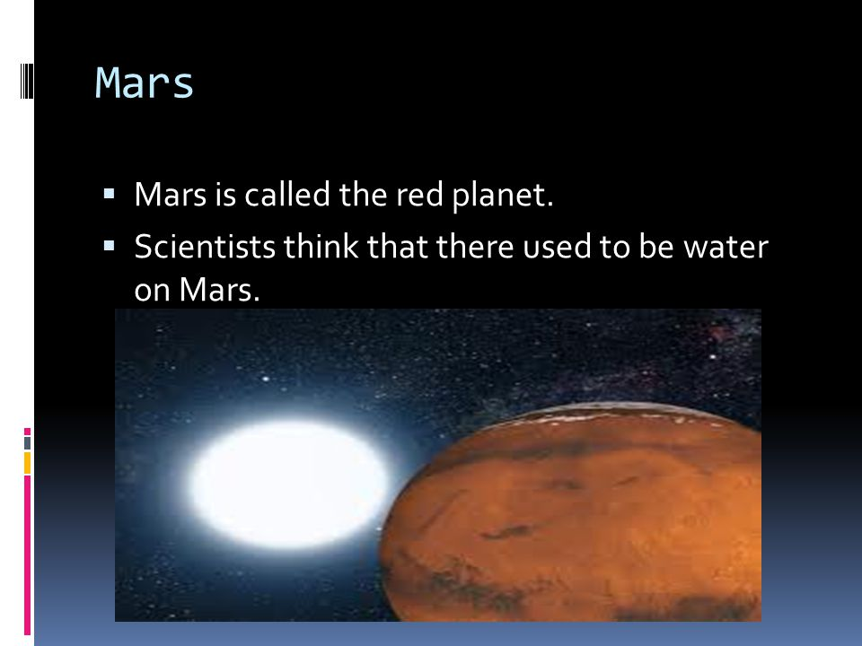 Mars  Mars is called the red planet.  Scientists think that there used to be water on Mars.