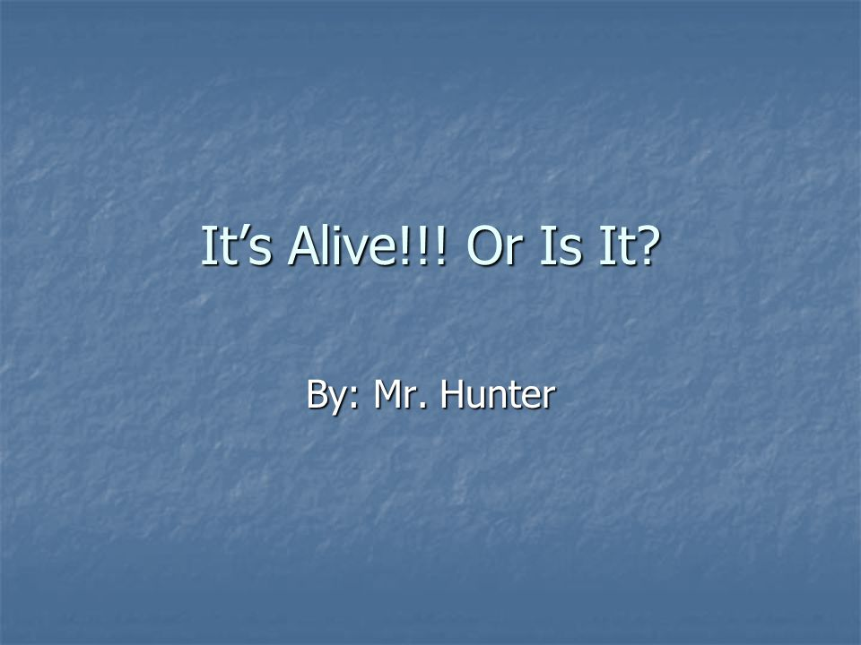It's Alive!!! Or Is It By: Mr. Hunter