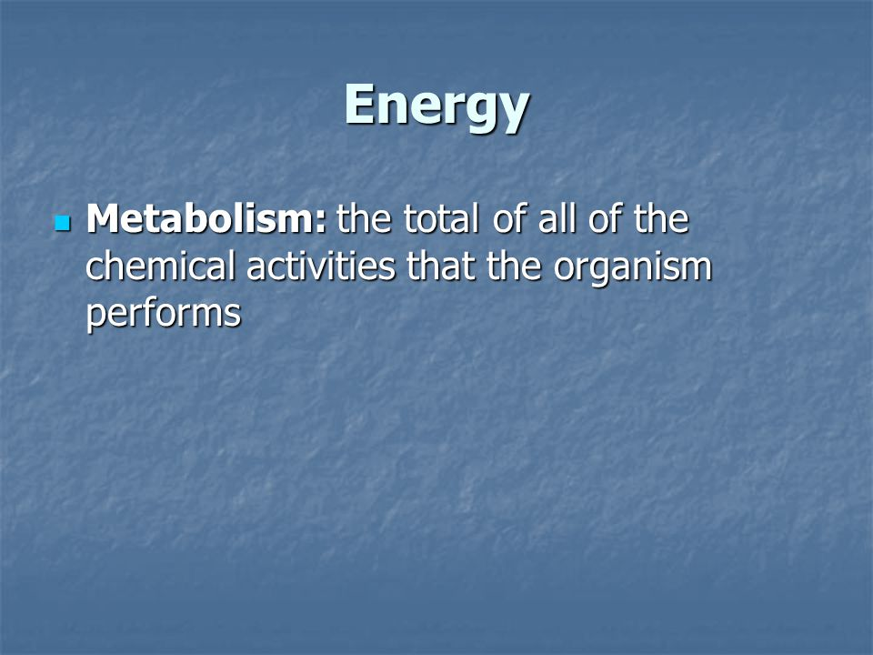Energy Metabolism: the total of all of the chemical activities that the organism performs Metabolism: the total of all of the chemical activities that the organism performs