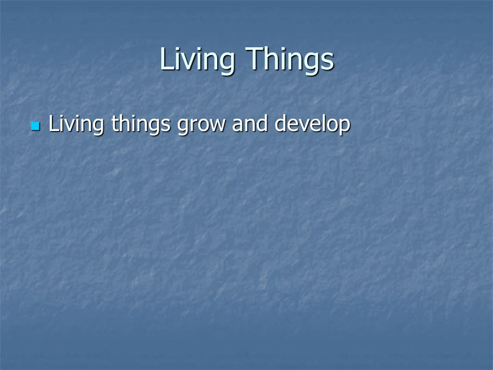 Living Things Living things grow and develop Living things grow and develop