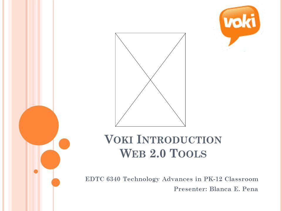 V OKI I NTRODUCTION W EB 2.0 T OOLS EDTC 6340 Technology Advances in PK-12 Classroom Presenter: Blanca E.