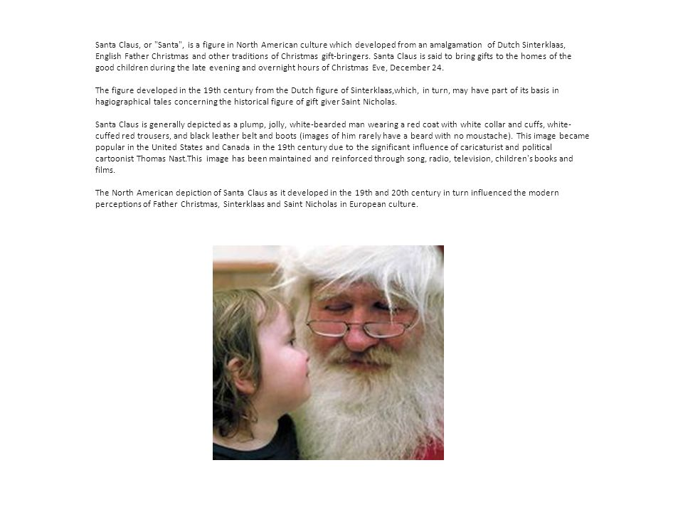 Santa Claus, or Santa , is a figure in North American culture which developed from an amalgamation of Dutch Sinterklaas, English Father Christmas and other traditions of Christmas gift-bringers.