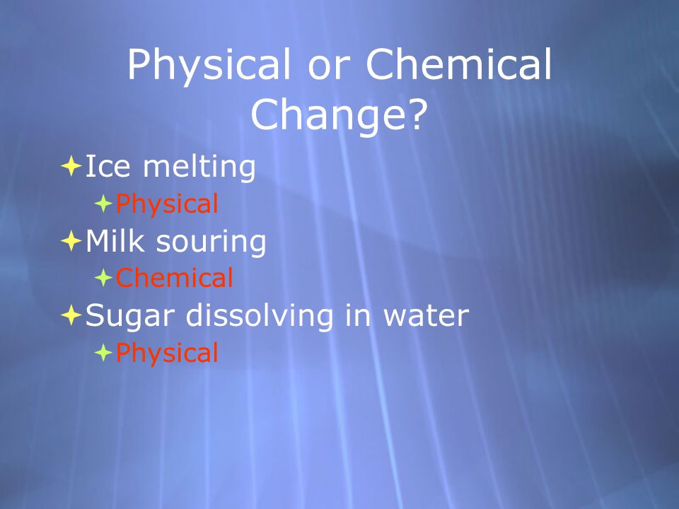 Physical or Chemical Change?  Ice melting  Physical  Milk souring  Chemical  Sugar dissolving in water  Physical  Ice melting  Physical  Milk