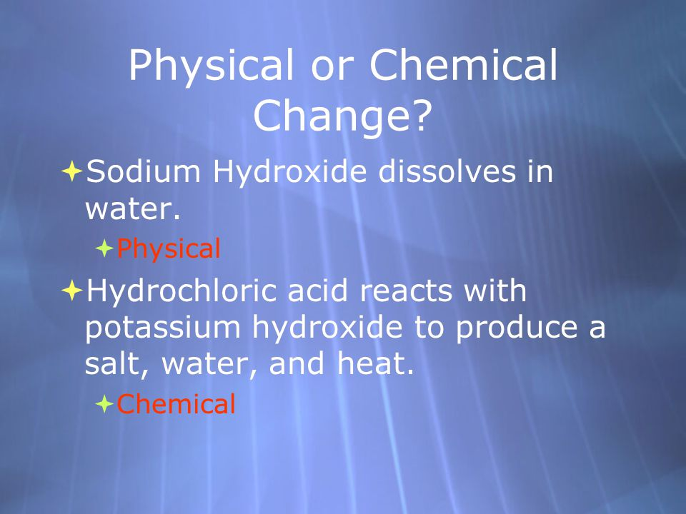 Physical or Chemical Change?  Sodium Hydroxide dissolves in water.  Physical  Hydrochloric acid reacts with potassium hydroxide to produce a salt,