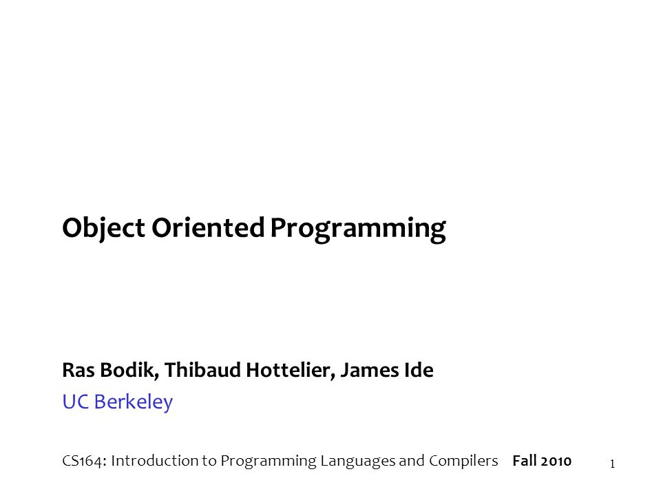 1 Object Oriented Programming Ras Bodik, Thibaud Hottelier, James Ide UC Berkeley CS164: Introduction to Programming Languages and Compilers Fall 2010
