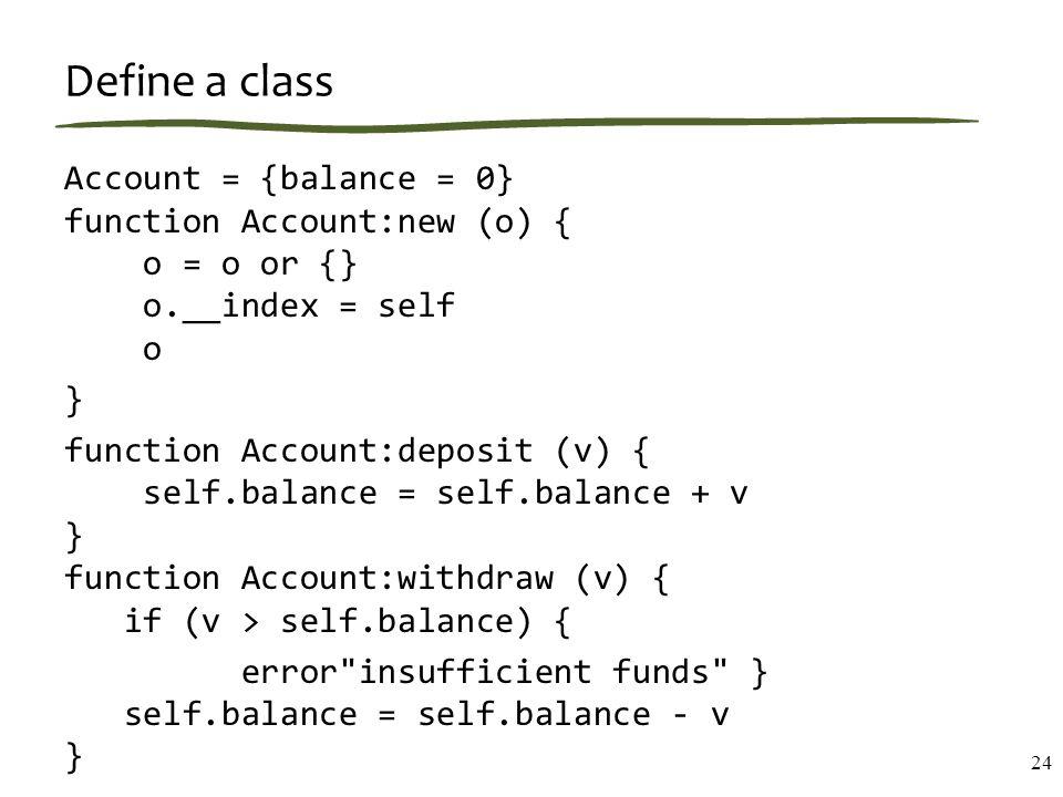Define a class Account = {balance = 0} function Account:new (o) { o = o or {} o.__index = self o } function Account:deposit (v) { self.balance = self.balance + v } function Account:withdraw (v) { if (v > self.balance) { error insufficient funds } self.balance = self.balance - v } 24