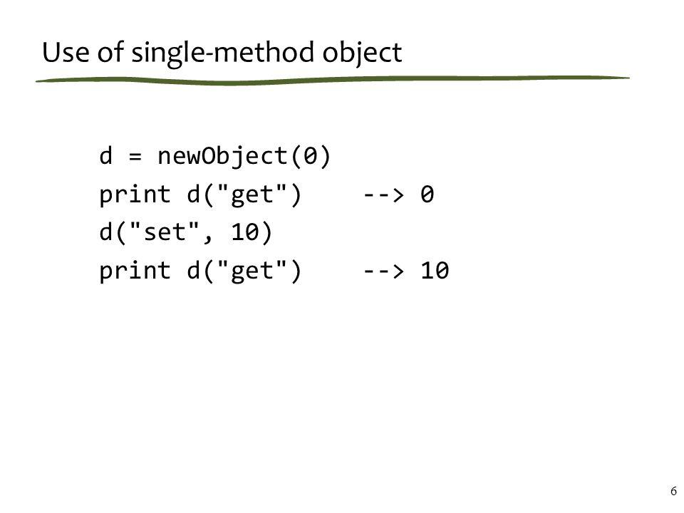 Use of single-method object d = newObject(0) print d( get ) --> 0 d( set , 10) print d( get ) --> 10 6