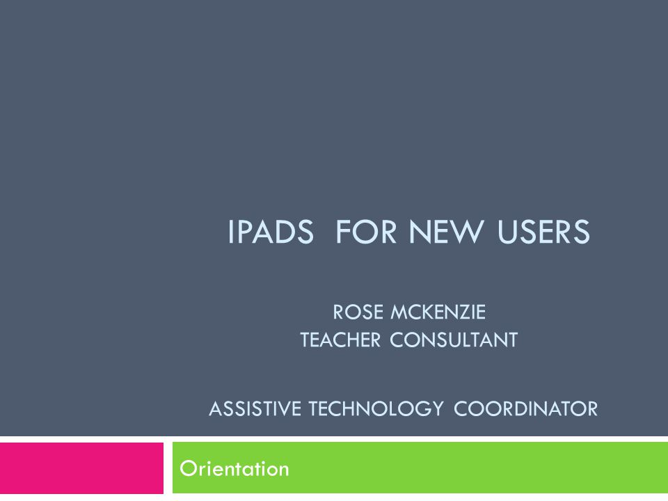 IPADS FOR NEW USERS ROSE MCKENZIE TEACHER CONSULTANT ASSISTIVE TECHNOLOGY COORDINATOR Orientation