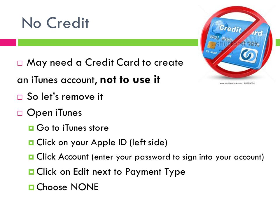No Credit  May need a Credit Card to create an iTunes account, not to use it  So let's remove it  Open iTunes  Go to iTunes store  Click on your Apple ID (left side)  Click Account (enter your password to sign into your account)  Click on Edit next to Payment Type  Choose NONE