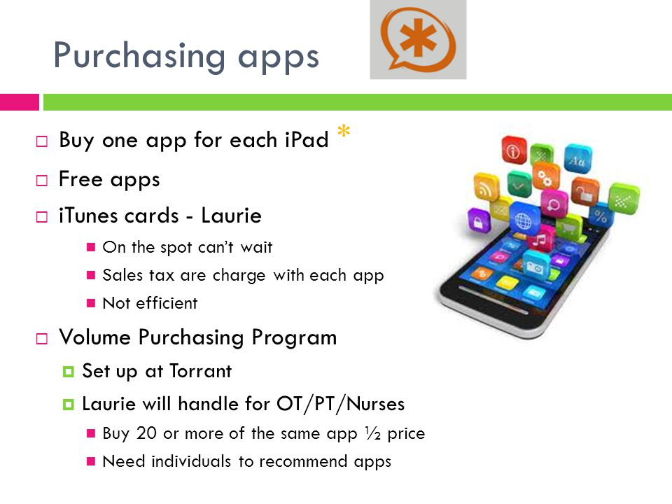 Purchasing apps  Buy one app for each iPad *  Free apps  iTunes cards - Laurie On the spot can't wait Sales tax are charge with each app Not efficient  Volume Purchasing Program  Set up at Torrant  Laurie will handle for OT/PT/Nurses Buy 20 or more of the same app ½ price Need individuals to recommend apps