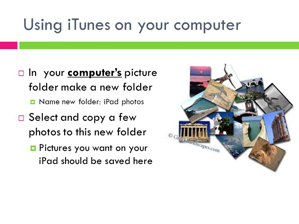 Using iTunes on your computer  In your computer's picture folder make a new folder  Name new folder: iPad photos  Select and copy a few photos to this new folder  Pictures you want on your iPad should be saved here