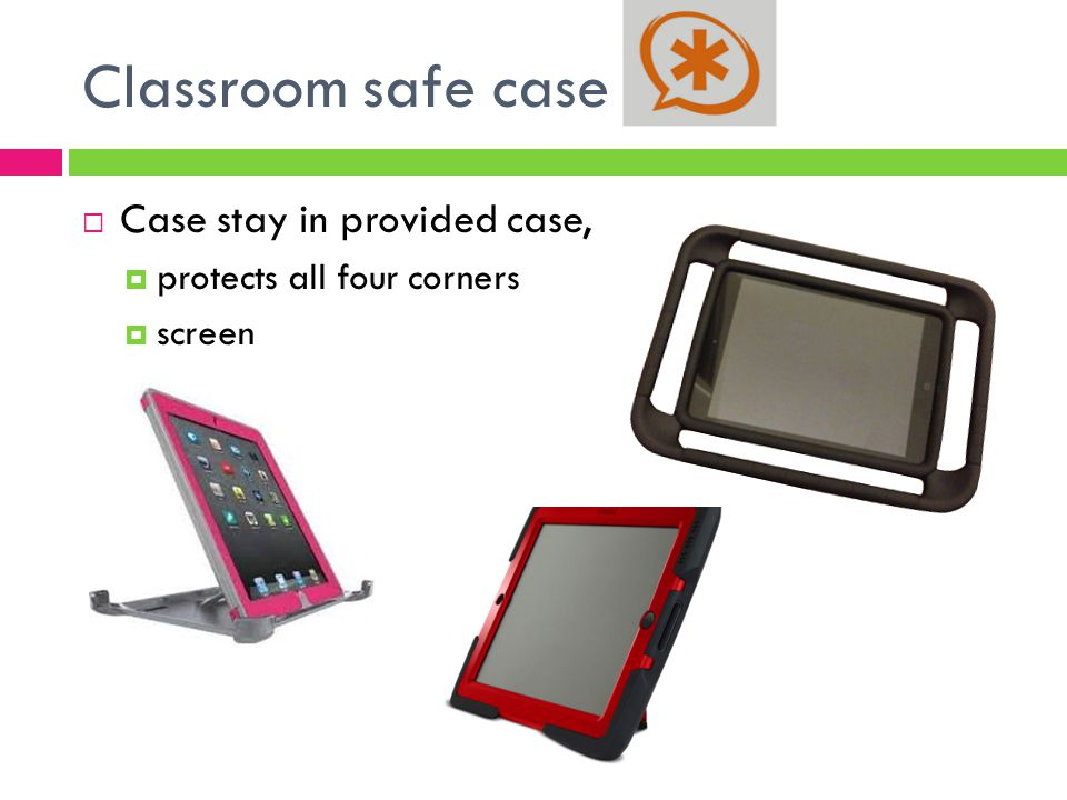 Classroom safe case  Case stay in provided case,  protects all four corners  screen