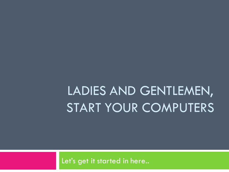 LADIES AND GENTLEMEN, START YOUR COMPUTERS Let's get it started in here..