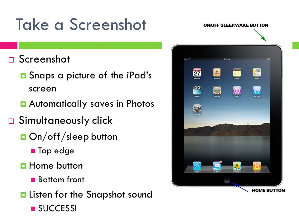 Take a Screenshot  Screenshot  Snaps a picture of the iPad's screen  Automatically saves in Photos  Simultaneously click  On/off/sleep button Top edge  Home button Bottom front  Listen for the Snapshot sound SUCCESS!