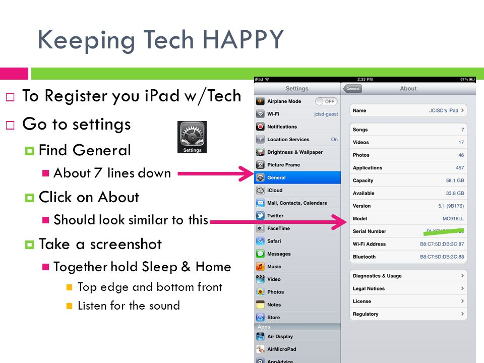 Keeping Tech HAPPY  To Register you iPad w/Tech  Go to settings  Find General About 7 lines down  Click on About Should look similar to this  Take a screenshot Together hold Sleep & Home Top edge and bottom front Listen for the sound