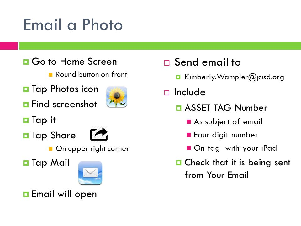 Email a Photo  Go to Home Screen Round button on front  Tap Photos icon  Find screenshot  Tap it  Tap Share On upper right corner  Tap Mail  Email will open  Send email to  Kimberly.Wampler@jcisd.org  Include  ASSET TAG Number As subject of email Four digit number On tag with your iPad  Check that it is being sent from Your Email