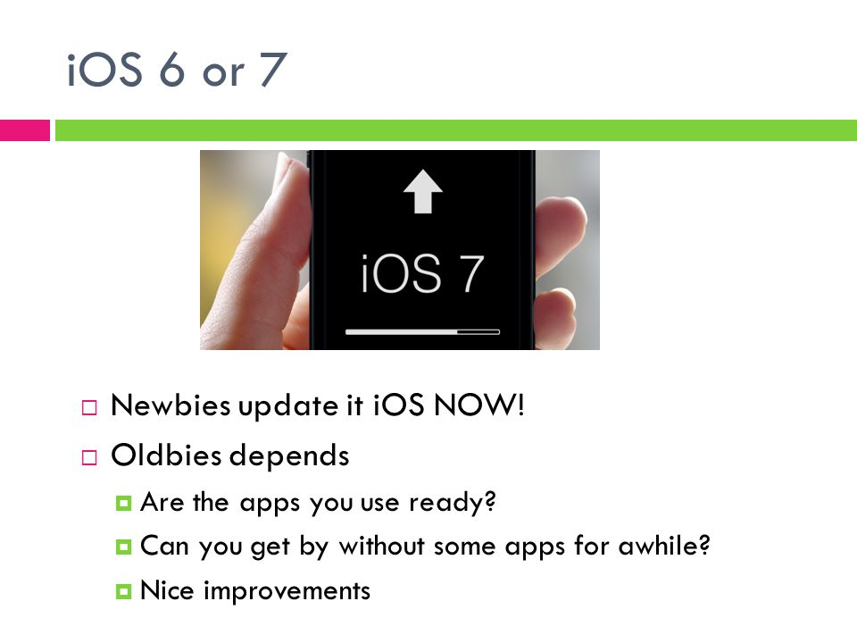 iOS 6 or 7  Newbies update it iOS NOW.  Oldbies depends  Are the apps you use ready.