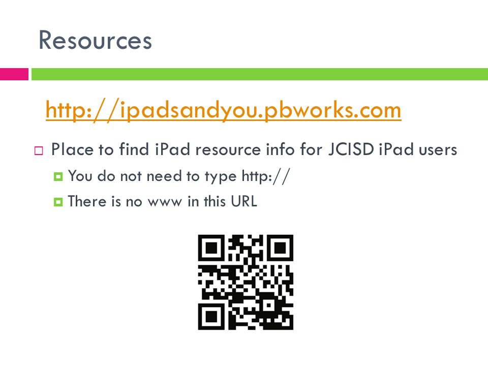 Resources  Place to find iPad resource info for JCISD iPad users  You do not need to type http://  There is no www in this URL http://ipadsandyou.pbworks.com