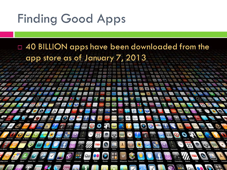 Finding Good Apps  40 BILLION apps have been downloaded from the app store as of January 7, 2013