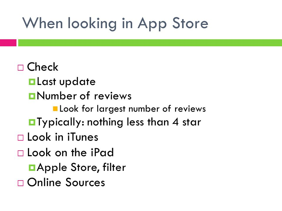 When looking in App Store  Check  Last update  Number of reviews Look for largest number of reviews  Typically: nothing less than 4 star  Look in iTunes  Look on the iPad  Apple Store, filter  Online Sources