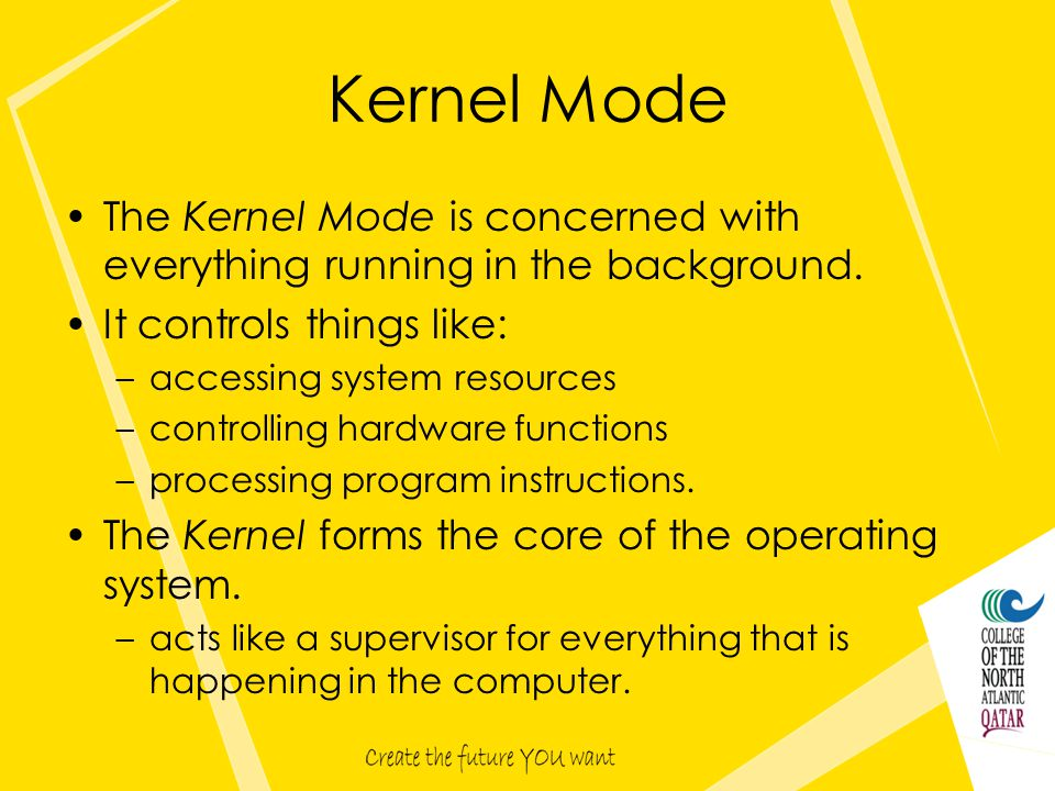 Kernel Mode The Kernel Mode is concerned with everything running in the background.