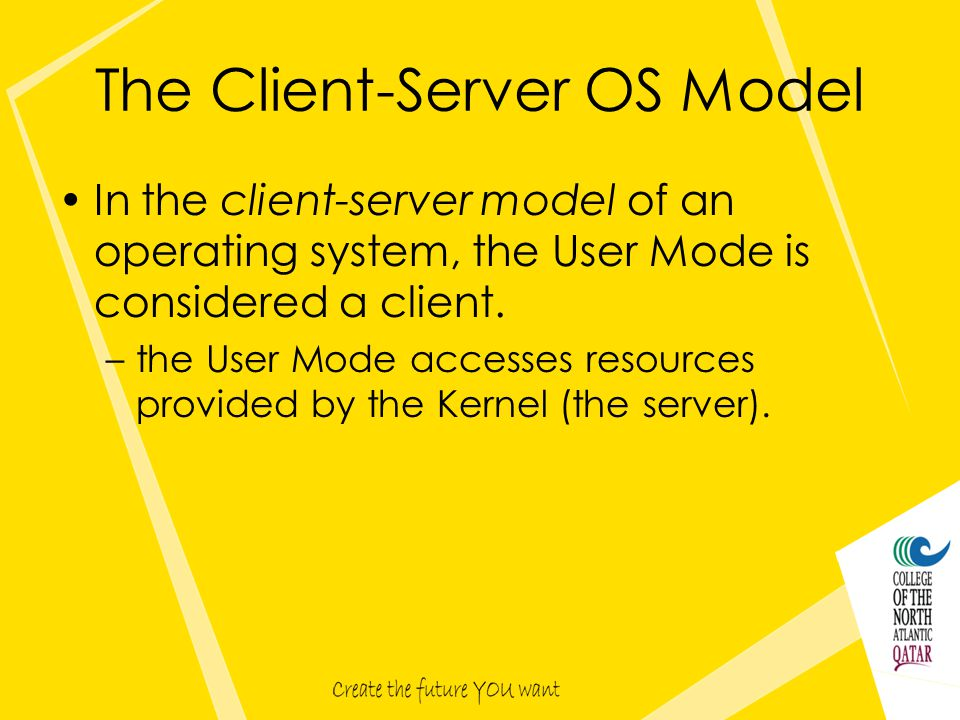 The Client-Server OS Model In the client-server model of an operating system, the User Mode is considered a client.