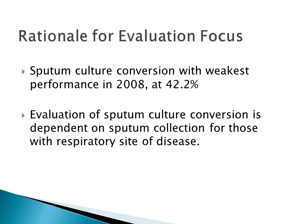  Improve the percentage of patients who culture convert within 60 days of treatment initiation  Describe the differences between those who convert and those who did not convert  Determine if results are available but not reported or if specimens were not collected  Develop strategies for improvement in areas where impact is possible
