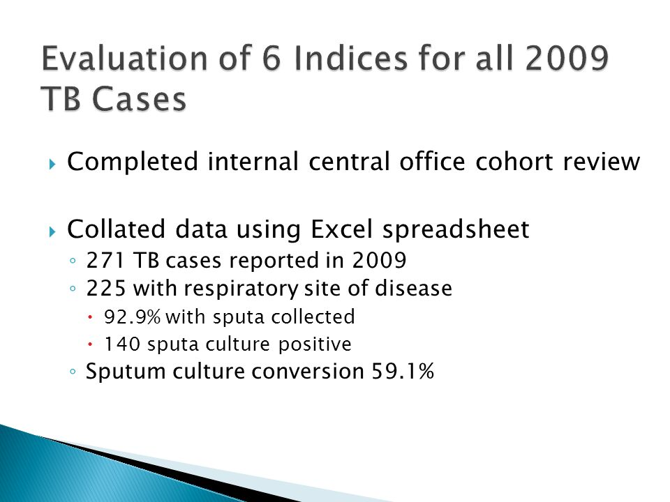  Completed internal central office cohort review  Collated data using Excel spreadsheet ◦ 271 TB cases reported in 2009 ◦ 225 with respiratory site