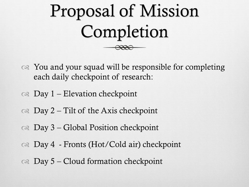 Proposal of Mission Completion  You and your squad will be responsible for completing each daily checkpoint of research:  Day 1 – Elevation checkpoint  Day 2 – Tilt of the Axis checkpoint  Day 3 – Global Position checkpoint  Day 4 - Fronts (Hot/Cold air) checkpoint  Day 5 – Cloud formation checkpoint