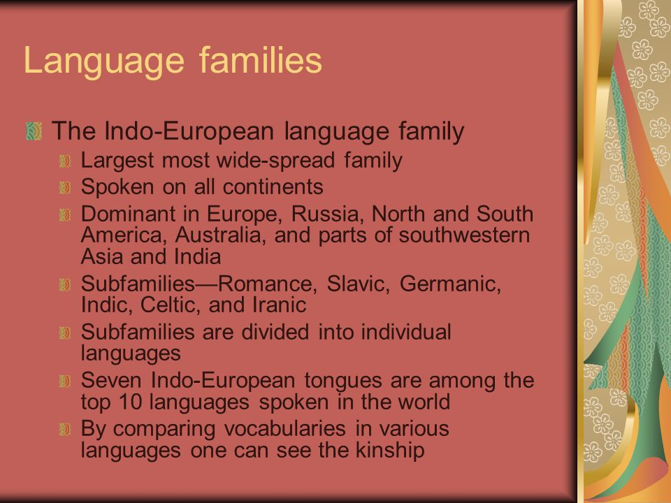 Language families The Indo-European language family Largest most wide-spread family Spoken on all continents Dominant in Europe, Russia, North and South America, Australia, and parts of southwestern Asia and India Subfamilies—Romance, Slavic, Germanic, Indic, Celtic, and Iranic Subfamilies are divided into individual languages Seven Indo-European tongues are among the top 10 languages spoken in the world By comparing vocabularies in various languages one can see the kinship