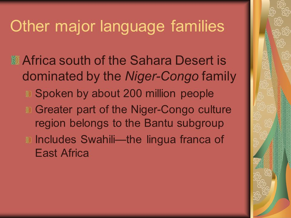 Other major language families Africa south of the Sahara Desert is dominated by the Niger-Congo family Spoken by about 200 million people Greater part of the Niger-Congo culture region belongs to the Bantu subgroup Includes Swahili—the lingua franca of East Africa