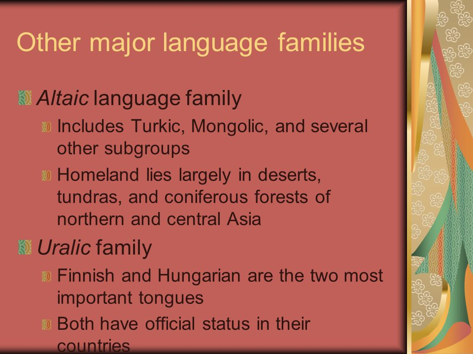 Other major language families Altaic language family Includes Turkic, Mongolic, and several other subgroups Homeland lies largely in deserts, tundras, and coniferous forests of northern and central Asia Uralic family Finnish and Hungarian are the two most important tongues Both have official status in their countries