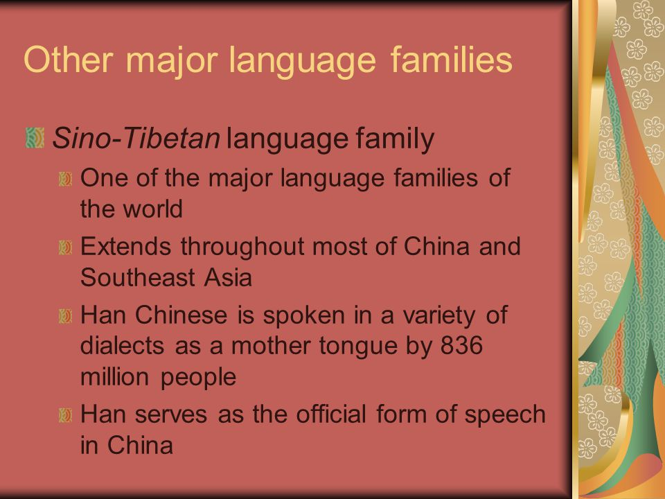 Other major language families Sino-Tibetan language family One of the major language families of the world Extends throughout most of China and Southeast Asia Han Chinese is spoken in a variety of dialects as a mother tongue by 836 million people Han serves as the official form of speech in China